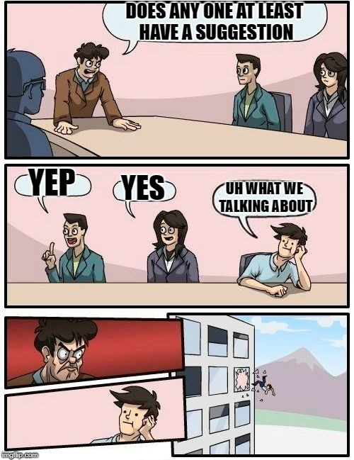 Boardroom Meeting Suggestion Meme | DOES ANY ONE AT LEAST HAVE A SUGGESTION YEP YES UH WHAT WE TALKING ABOUT | image tagged in memes,boardroom meeting suggestion | made w/ Imgflip meme maker