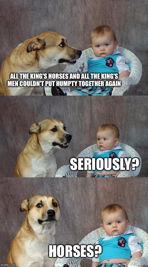 Dad Joke Dog Meme | ALL THE KING'S HORSES AND ALL THE KING'S MEN COULDN'T PUT HUMPTY TOGETHER AGAIN SERIOUSLY? HORSES? | image tagged in memes,dad joke dog | made w/ Imgflip meme maker