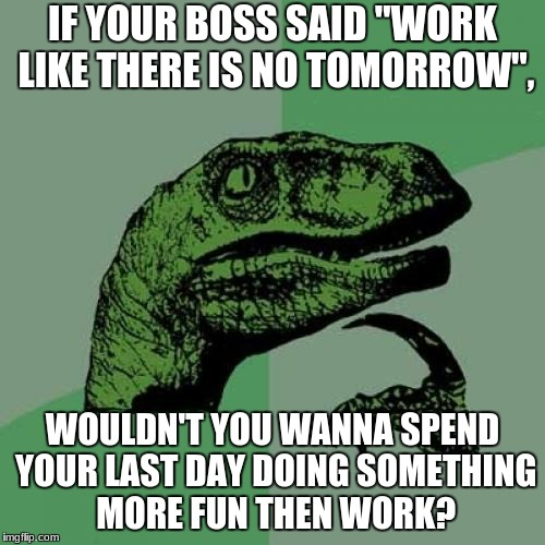 "Philosoraptor Meme | IF YOUR BOSS SAID ""WORK LIKE THERE IS NO TOMORROW"", WOULDN'T YOU WANNA SPEND YOUR LAST DAY DOING SOMETHING MORE FUN THEN WORK? 