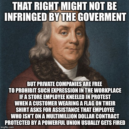 Ben Franklin | THAT RIGHT MIGHT NOT BE INFRINGED BY THE GOVERMENT BUT PRIVATE COMPANIES ARE FREE TO PROHIBIT SUCH EXPRESSION IN THE WORKPLACE IF A STORE EM | image tagged in ben franklin | made w/ Imgflip meme maker
