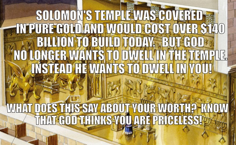 Your Worth | SOLOMON'S TEMPLE WAS COVERED IN PURE GOLD AND WOULD COST OVER $140 BILLION TO BUILD TODAY.   BUT GOD NO LONGER WANTS TO DWELL IN THE TEMPLE. | image tagged in temple,solomon,your worth | made w/ Imgflip meme maker