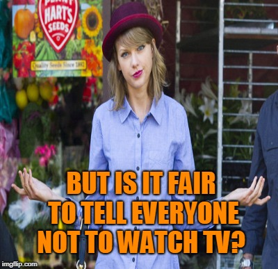 BUT IS IT FAIR TO TELL EVERYONE NOT TO WATCH TV? | made w/ Imgflip meme maker