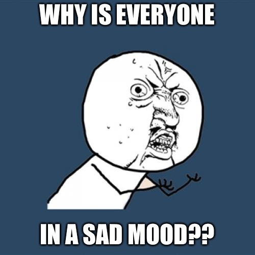 Y U No Meme | WHY IS EVERYONE IN A SAD MOOD?? | image tagged in memes,y u no | made w/ Imgflip meme maker
