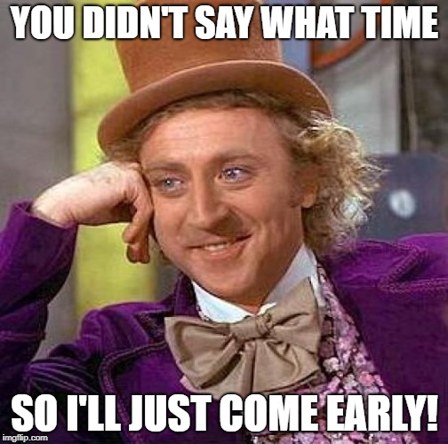 Creepy Condescending Wonka Meme | YOU DIDN'T SAY WHAT TIME SO I'LL JUST COME EARLY! | image tagged in memes,creepy condescending wonka | made w/ Imgflip meme maker