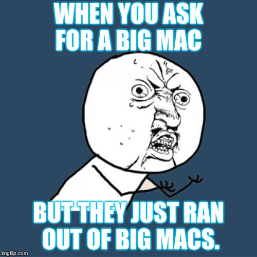 Y U No Meme | WHEN YOU ASK FOR A BIG MAC BUT THEY JUST RAN OUT OF BIG MACS. | image tagged in memes,y u no | made w/ Imgflip meme maker