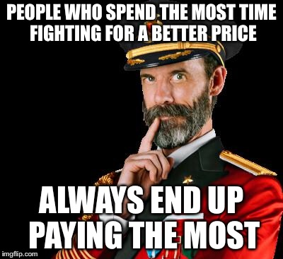 captain obvious | PEOPLE WHO SPEND THE MOST TIME FIGHTING FOR A BETTER PRICE ALWAYS END UP PAYING THE MOST | image tagged in captain obvious | made w/ Imgflip meme maker