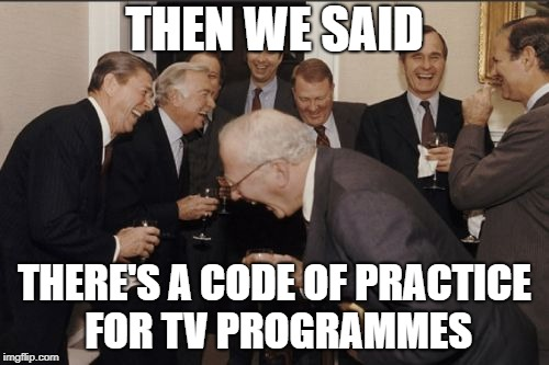 Laughing Men In Suits Meme | THEN WE SAID THERE'S A CODE OF PRACTICE FOR TV PROGRAMMES | image tagged in memes,laughing men in suits | made w/ Imgflip meme maker