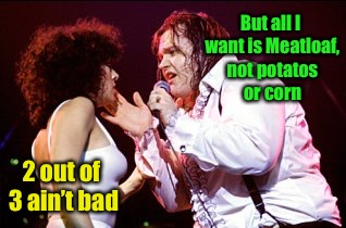 But all I want is Meatloaf, not potatos or corn 2 out of 3 ain't bad | made w/ Imgflip meme maker