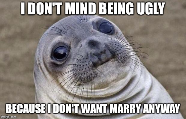 Awkward Moment Sealion Meme | I DON'T MIND BEING UGLY BECAUSE I DON'T WANT MARRY ANYWAY | image tagged in memes,awkward moment sealion | made w/ Imgflip meme maker