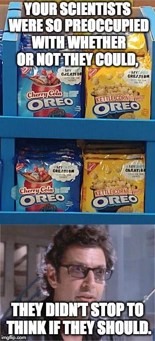 Gross. | YOUR SCIENTISTS WERE SO PREOCCUPIED WITH WHETHER OR NOT THEY COULD, THEY DIDN'T STOP TO THINK IF THEY SHOULD. | image tagged in oreos,jeff goldblum,science | made w/ Imgflip meme maker