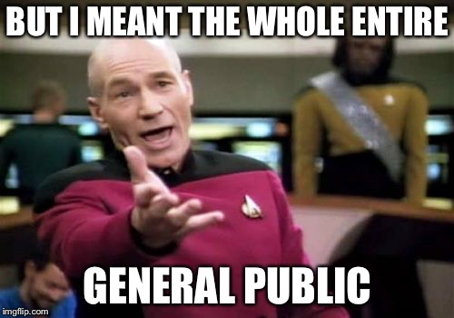 Picard Wtf Meme | BUT I MEANT THE WHOLE ENTIRE GENERAL PUBLIC | image tagged in memes,picard wtf | made w/ Imgflip meme maker