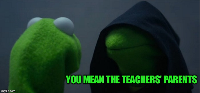 Evil Kermit Meme | YOU MEAN THE TEACHERS' PARENTS | image tagged in memes,evil kermit | made w/ Imgflip meme maker