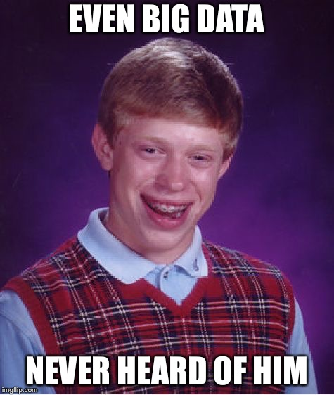 Bad Luck Brian Meme | EVEN BIG DATA NEVER HEARD OF HIM | image tagged in memes,bad luck brian | made w/ Imgflip meme maker