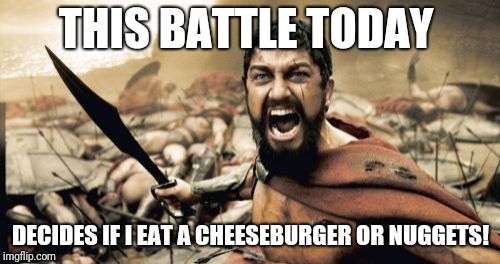 Sparta Leonidas Meme | THIS BATTLE TODAY DECIDES IF I EAT A CHEESEBURGER OR NUGGETS! | image tagged in memes,sparta leonidas | made w/ Imgflip meme maker