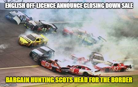 Because Race Car | ENGLISH OFF-LICENCE ANNOUNCE CLOSING DOWN SALE BARGAIN HUNTING SCOTS HEAD FOR THE BORDER | image tagged in memes,because race car | made w/ Imgflip meme maker