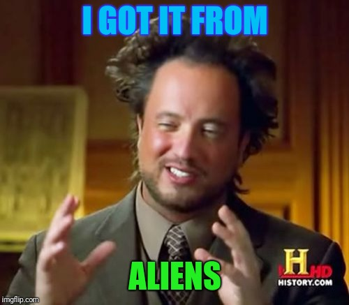 Ancient Aliens Meme | I GOT IT FROM ALIENS | image tagged in memes,ancient aliens | made w/ Imgflip meme maker