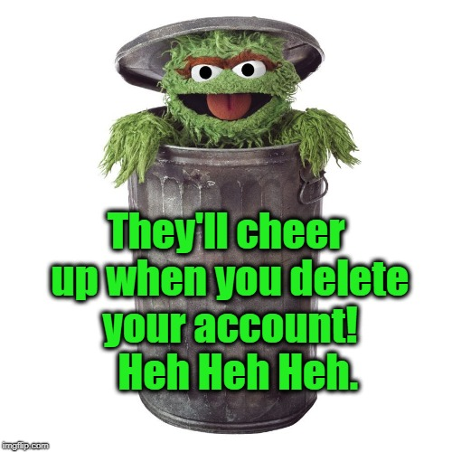They'll cheer up when you delete your account!   Heh Heh Heh. | made w/ Imgflip meme maker