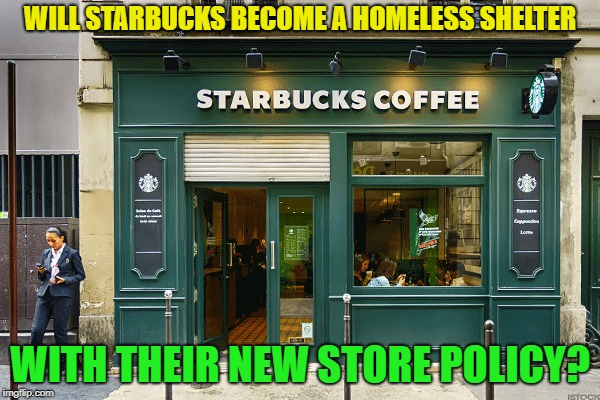 what's next? | WILL STARBUCKS BECOME A HOMELESS SHELTER WITH THEIR NEW STORE POLICY? | image tagged in memes,funny,starbucks,issues | made w/ Imgflip meme maker