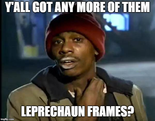 Y'all Got Any More Of That | Y'ALL GOT ANY MORE OF THEM LEPRECHAUN FRAMES? | image tagged in memes,y'all got any more of that | made w/ Imgflip meme maker