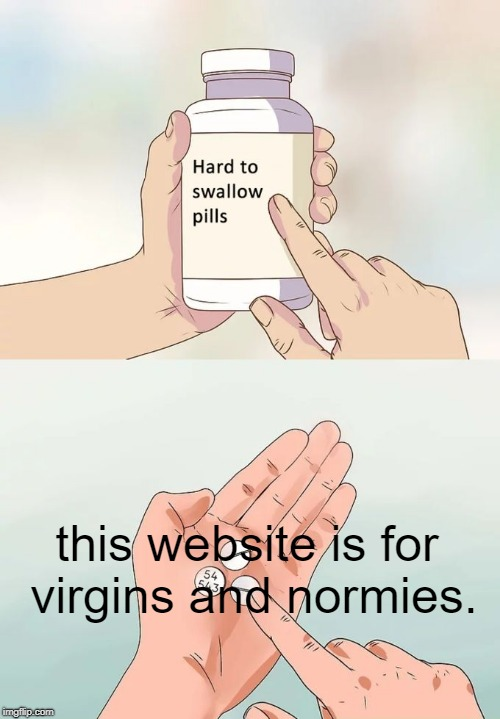 accept the truth  | this website is for virgins and normies. | image tagged in hard to swallow pills | made w/ Imgflip meme maker