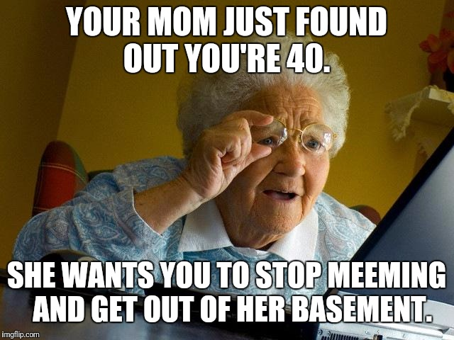 Grandma Finds The Internet Meme | YOUR MOM JUST FOUND OUT YOU'RE 40. SHE WANTS YOU TO STOP MEEMING  AND GET OUT OF HER BASEMENT. | image tagged in memes,grandma finds the internet | made w/ Imgflip meme maker