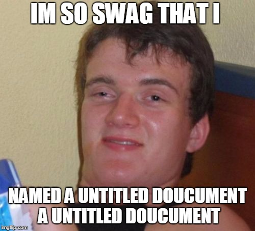 10 Guy Meme | IM SO SWAG THAT I NAMED A UNTITLED DOUCUMENT A UNTITLED DOUCUMENT | image tagged in memes,10 guy | made w/ Imgflip meme maker