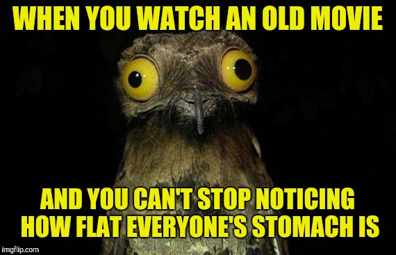 Weird Stuff I Do Potoo | WHEN YOU WATCH AN OLD MOVIE AND YOU CAN'T STOP NOTICING HOW FLAT EVERYONE'S STOMACH IS | image tagged in memes,weird stuff i do potoo,dieting,wierd stuff i do potoo | made w/ Imgflip meme maker