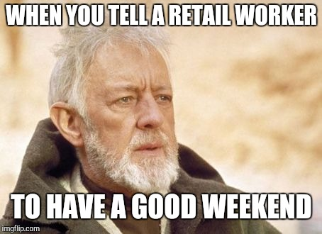 That's something I haven't seen in a long time | WHEN YOU TELL A RETAIL WORKER TO HAVE A GOOD WEEKEND | image tagged in now that's something i haven't seen in a long time,retail | made w/ Imgflip meme maker
