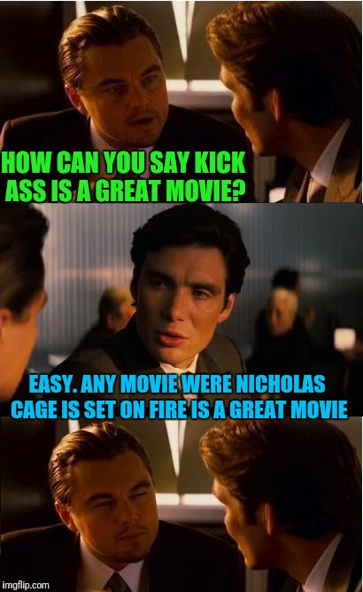 Ghost Rider My Ass | HOW CAN YOU SAY KICK ASS IS A GREAT MOVIE? EASY. ANY MOVIE WERE NICHOLAS CAGE IS SET ON FIRE IS A GREAT MOVIE | image tagged in memes,inception | made w/ Imgflip meme maker