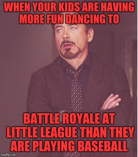 Face You Make Robert Downey Jr Meme | WHEN YOUR KIDS ARE HAVING MORE FUN DANCING TO BATTLE ROYALE AT LITTLE LEAGUE THAN THEY ARE PLAYING BASEBALL | image tagged in memes,face you make robert downey jr | made w/ Imgflip meme maker