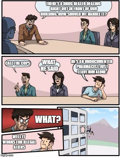 Boardroom Meeting Suggestion Meme | THERE'S A DRUG DEALER DEALING RIGHT OUT IN FRONT OF OUR BUILDING. HOW SHOULD WE HANDLE IT? CALL THE COPS WHAT HE SAID HE'S AN UNDOCUMENTED P | image tagged in memes,boardroom meeting suggestion,random | made w/ Imgflip meme maker