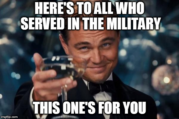 Leonardo Dicaprio Cheers Meme | HERE'S TO ALL WHO SERVED IN THE MILITARY THIS ONE'S FOR YOU | image tagged in memes,leonardo dicaprio cheers | made w/ Imgflip meme maker