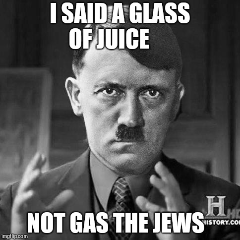 Adolf Hitler aliens | I SAID A GLASS OF JUICE NOT GAS THE JEWS | image tagged in adolf hitler aliens | made w/ Imgflip meme maker