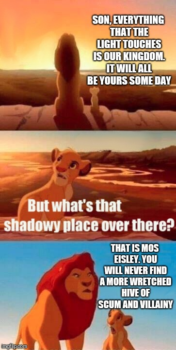 Do the Hokeewolf challenge! Submit a meme with the first template that pops up when you hit create! | SON, EVERYTHING THAT THE LIGHT TOUCHES IS OUR KINGDOM. IT WILL ALL BE YOURS SOME DAY THAT IS MOS EISLEY. YOU WILL NEVER FIND A MORE WRETCHED | image tagged in memes,simba shadowy place,star wars mos eisley,star wars,jbmemegeek,lion king | made w/ Imgflip meme maker