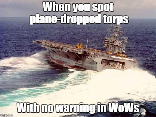 Always happens when there is a CV in play... | When you spot plane-dropped torps With no warning in WoWs | image tagged in drifting aircraft carrier | made w/ Imgflip meme maker