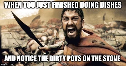 Sparta Leonidas Meme | WHEN YOU JUST FINISHED DOING DISHES AND NOTICE THE DIRTY POTS ON THE STOVE | image tagged in memes,sparta leonidas | made w/ Imgflip meme maker