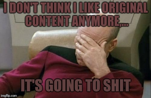 Captain Picard Facepalm Meme | I DON'T THINK I LIKE ORIGINAL CONTENT ANYMORE,... IT'S GOING TO SHIT | image tagged in memes,captain picard facepalm | made w/ Imgflip meme maker