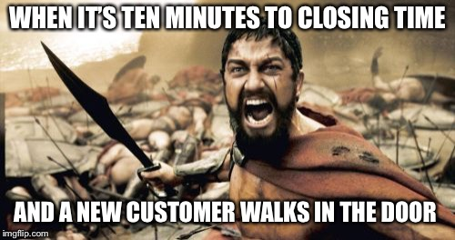 Sparta Leonidas | WHEN IT'S TEN MINUTES TO CLOSING TIME AND A NEW CUSTOMER WALKS IN THE DOOR | image tagged in memes,sparta leonidas | made w/ Imgflip meme maker