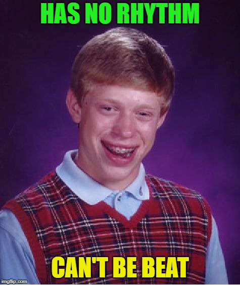 Bad Luck Brian Meme | HAS NO RHYTHM CAN'T BE BEAT | image tagged in memes,bad luck brian | made w/ Imgflip meme maker