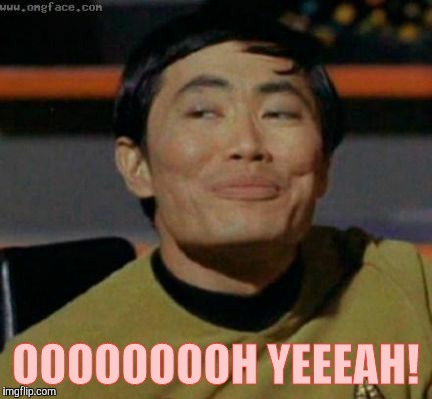 Sulu knows what you're talking about,,, | OOOOOOOOH YEEEAH! | image tagged in sulu knows what you're talking about | made w/ Imgflip meme maker