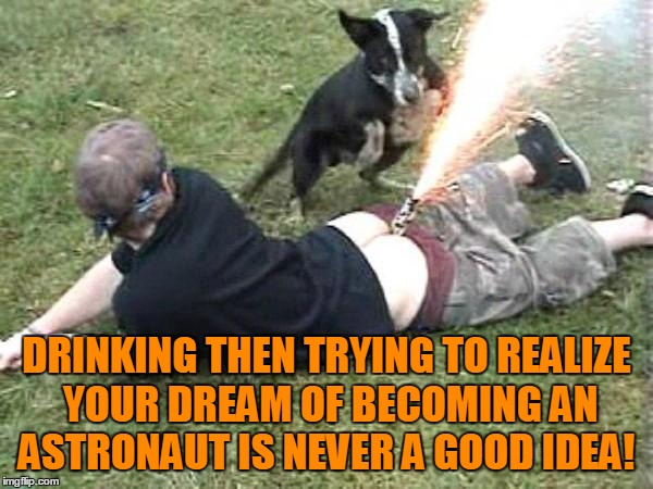 It Sounded Plausible! | DRINKING THEN TRYING TO REALIZE YOUR DREAM OF BECOMING AN ASTRONAUT IS NEVER A GOOD IDEA! | image tagged in drunk fourth,astronaut,party | made w/ Imgflip meme maker