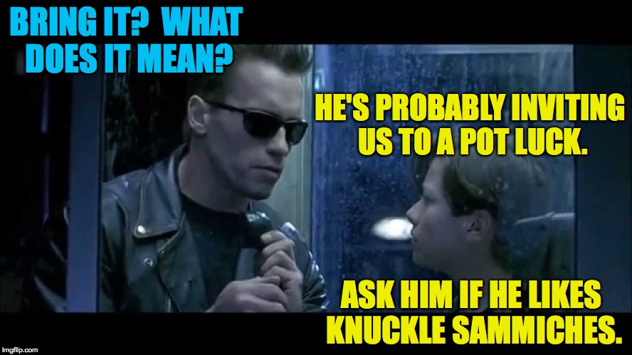 BRING IT?  WHAT DOES IT MEAN? ASK HIM IF HE LIKES KNUCKLE SAMMICHES. HE'S PROBABLY INVITING US TO A POT LUCK. | made w/ Imgflip meme maker