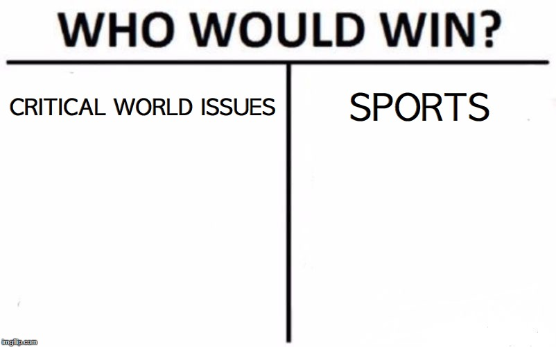 Who Would Win? Meme | CRITICAL WORLD ISSUES SPORTS | image tagged in memes,who would win | made w/ Imgflip meme maker