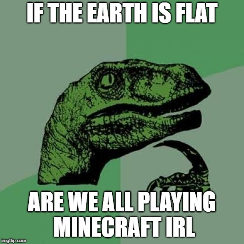 Philosoraptor Meme | IF THE EARTH IS FLAT ARE WE ALL PLAYING MINECRAFT IRL | image tagged in memes,philosoraptor | made w/ Imgflip meme maker