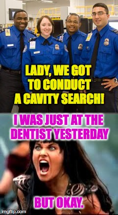 A delightful misunderstanding at the airport. | LADY, WE GOT TO CONDUCT A CAVITY SEARCH! BUT OKAY. I WAS JUST AT THE DENTIST YESTERDAY | image tagged in memes,xena,tsa,cavity search,dentist | made w/ Imgflip meme maker