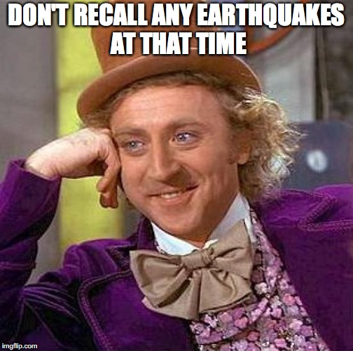 Creepy Condescending Wonka Meme | DON'T RECALL ANY EARTHQUAKES AT THAT TIME | image tagged in memes,creepy condescending wonka | made w/ Imgflip meme maker