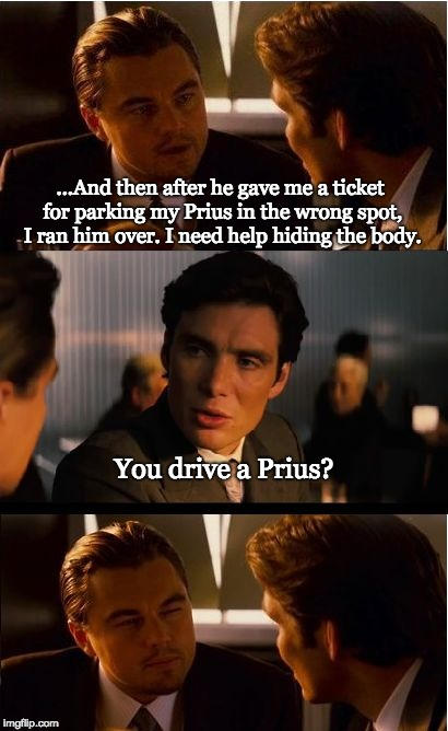 Friend who misses the point | ...And then after he gave me a ticket for parking my Prius in the wrong spot, I ran him over. I need help hiding the body. You drive a Prius | image tagged in memes,inception,leonardo dicaprio,friendship,clueless | made w/ Imgflip meme maker