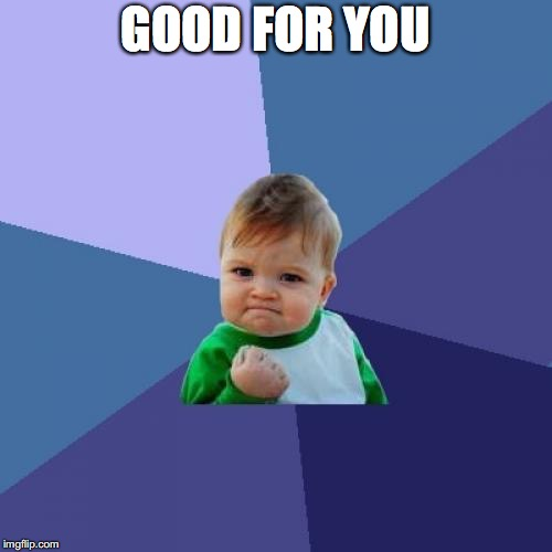 Success Kid Meme | GOOD FOR YOU | image tagged in memes,success kid | made w/ Imgflip meme maker