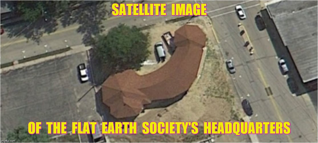SATELLITE  IMAGE OF  THE  FLAT  EARTH  SOCIETY'S  HEADQUARTERS | made w/ Imgflip meme maker