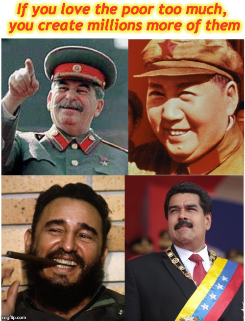 What's Left? | If you love the poor too much, you create millions more of them | image tagged in stalin,mao,castro,venezuela,irony,communism | made w/ Imgflip meme maker